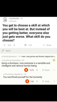 "Memes, Best, and Http: ?r/AskReddit 3h  u/Cxrvxn  You get to choose a skill at which  you will be best at. But instead of  you getting better, everyone else  just gets worse. What skill do you  choose?  4,2k  1,2k  K: Share  BEST  u/strokingbreasts 1h man I was gonna say Rocket League but n..  u/srrythtusrnmeistken. 3h  being a dumbass. now everyone is a sensible and  intelligent and rational human being  10,7k Reply  u/Countless_Skeletons 3h  You sacrificed yourself for the humanity  5,6k  Reply <p>Praise him. Now. via /r/memes <a href=""http://ift.tt/2i845p4"">http://ift.tt/2i845p4</a></p>"