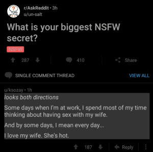 Stolen from r/AskReddit: r/AskReddit 3h  u/un-salt  What is your biggest NSFW  secret?  NSFW  會 287  410  くShare  SINGLE COMMENT THREAD  VIEW ALL  u/ksozay 1h  looks both directions  Some days when I'm at work, I spend most of my time  thinking about having sex with my wife  And by some days, I mean every day...  I love my wife. She's hot.  187  Reply Stolen from r/AskReddit