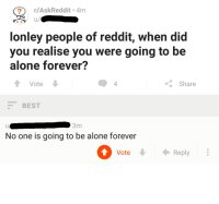 "Being Alone, Reddit, and Best: r/AskReddit 4m  u/  lonley people of reddit, when did  you realise you were going to be  alone forever?  4  Share  Vote  BEST  3m  No one is going to be alone forever  Vote  Reply <p>Meanwhile in r/AskReddit&hellip; via /r/wholesomememes <a href=""http://ift.tt/2xc7EzT"">http://ift.tt/2xc7EzT</a></p>"