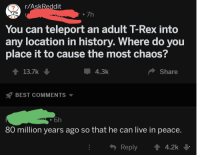 "Dinosaur, Best, and History: r/AskReddit  . 7h  You can teleport an adult T-Rex into  any location in history. Where do you  place it to cause the most chaos?  13.7k  4.3k  Share  BEST COMMENTS  6h  80 million years ago so that he can live in peace.  Reply4.2k <p>Wholesome dinosaur via /r/wholesomememes <a href=""https://ift.tt/2jS9ei7"">https://ift.tt/2jS9ei7</a></p>"