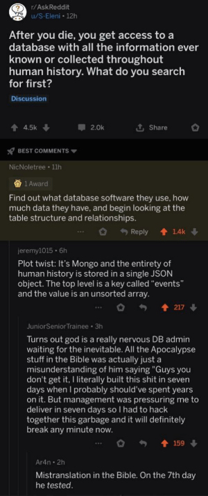 "That's a lot of data: (? r/AskReddit  A u/S-Eleni • 12h  After you die, you get access to a  database with all the information ever  known or collected throughout  human history. What do you search  for first?  Discussion  1 4.5k  1 Share  2.0k  Y BEST COMMENTS  NicNoletree · 11h  否1Award  Find out what database software they use, how  much data they have, and begin looking at the  table structure and relationships.  + Reply  1.4k  jeremy1015 · 6h  Plot twist: It's Mongo and the entirety of  human history is stored in a single JSON  object. The top level is a key called ""events""  and the value is an unsorted array.  217  JuniorSenior Trainee · 3h  Turns out god is a really nervous DB admin  waiting for the inevitable. All the Apocalypse  stuff in the Bible was actually just a  misunderstanding of him saying ""Guys you  don't get it, I literally built this shit in seven  days when I probably should've spent years  on it. But management was pressuring me to  deliver in seven days so I had to hack  together this garbage and it will definitely  break any minute now.  159  Ar4n · 2h  Mistranslation in the Bible. On the 7th day  he tested. That's a lot of data"