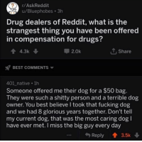 what a guy: r/AskReddit  /Bluephobes 3h  Drug dealers of Reddit, what is the  strangest thing you have been offered  in compensation for drugs?  44.3k  2.0k  t,Share  BEST COMMENTS  401 native 1h  Someone offered me their dog for a $50 bag  They were such a shitty person and a terrible dog  owner. You best believe l took that fucking dog  and we had 8 glorious years together. Don't tell  my current dog, that was the most caring dog l  have ever met.I miss the big guy every day  Reply  3.5k what a guy