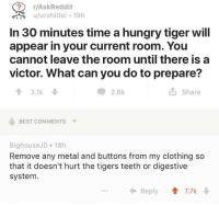 https://t.co/1zN2Qvq1rT: r/AskReddit  In 30 minutes time a hungry tiger will  appear in your current room. You  cannot leave the room until there is a  victor. What can you do to prepare?  2.6k  山Share  3.1k  BEST COMMENTS  BighouseJD 18h  Remove any metal and buttons from my clothing so  that it doesn't hurt the tigers teeth or digestive  system.  ← Reply會7.7k ↓ https://t.co/1zN2Qvq1rT