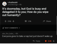 God, Best, and Humanity: r/AskReddit  It's doomsday, but God is busy and  delegated it to you; How do you wipe  out humanity?  1 2.6k  1.9k  Share  BEST COMMENTS  abe_the_babe_ .8h  Everyone goes to take a nap but just doesn't wake up  Reply 2.4k