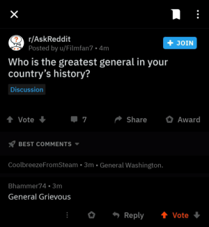 Where is he from?: r/AskReddit  + JOIN  Posted by u/Filmfan7 • 4m  Who is the greatest general in  country's history?  your  Discussion  . 7  Share  Award  Vote  BEST COMMENTS  CoolbreezeFromSteam • 3m • General Washington.  Bhammer74 • 3m  General Grievous  - Reply  1 Vote Where is he from?