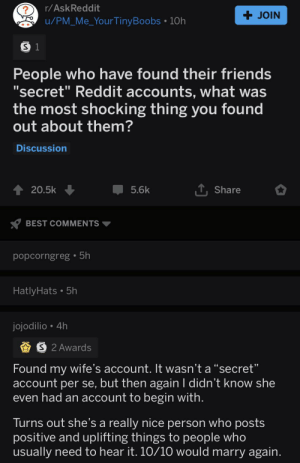 "Friends, Reddit, and Best: r/AskReddit  ?  + JOIN  u/PM Me_YourTinyBoobs 10h  S 1  People who have found their friends  'secret"" Reddit accounts, what was  the most shocking thing you found  out about them?  Discussion  TShare  20.5k  5.6k  BEST COMMENTS  popcorngreg 5h  HatlyHats. 5h  jojodilio 4h  PS 2 Awards  Found my wife's account. It wasn't a ""secret""  account per se, but then again I didn't know she  even had an account to begin with.  Turns out she's a really nice person who posts  positive and uplifting things to people who  usually need to hear it. 10/10 would marry again. r/askreddit is so wholesome I'm joining rn"