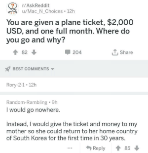 Money, Best, and Home: r/AskReddit  ?  /Mac_N_Choices 12h  You are given a plane ticket, $2,000  USD, and one full month. Where do  you go and why?  LShare  82  204  BEST COMMENTS  Rory-2-1 12h  Random-Rambling 9h  I would go nowhere.  Instead, I would give the ticket and money to my  mother so she could return to her home country  of South Korea for the first time in 30 years.  Reply  85 This person loves his mother via /r/wholesomememes https://ift.tt/2LhFVnD