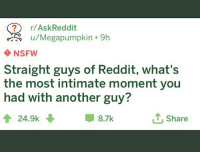 Askreddit: ? r/AskReddit  NSFW  Straight guys of Reddit, what's  the most intimate moment you  had with another guy?  會24.9k  甲8.7k  T, Share
