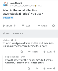 "Best, What Is, and Never: r/AskReddit  - o u/PM ME UR PUPPYDOGS . 11h  What is the most effective  psychological ""trick"" you use?  Discussion  27.4k  6.6kShare  BEST COMMENTS  jakobdee S.5h  To avoid workplace drama and be well liked is to  just compliment people behind their back.  Reply 5.2k  HerpesHummus 24m  I would never say this to her face, but she's a  wonderful person and a gifted artist.  Vote The most effective kind of psychological warfare"