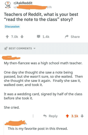 "Reddit, Saw, and School: r/AskReddit  Oh  leachers of Reddit, what is your best  ""read the note to the class"" story?  Discussion  1.4k  T7.0k  Share  BEST COMMENTS ▼  My then-fiancee was a high school math teacher.  One day she thought she saw a note being  passed, but she wasn't sure, so she waited. Ther  she thought she saw it again. Finally she saw it,  walked over, and took it  It was a wedding card, signed by half of the class  before she took it  She cried  Reply  3.1k  This is my favorite post in this thread Want to share it with the whole class?"