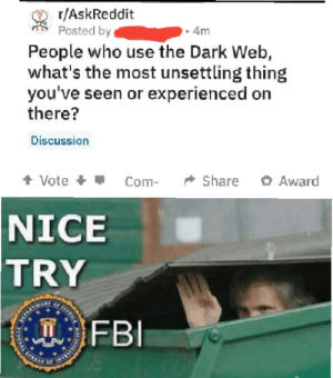 Meme I made a while back that I couldnt post.: r/AskReddit  Posted by  4m  People who use the Dark Web,  what's the most unsettling thing  you've seen or experienced on  there?  Discussion  + Vote +  O Award  Share  Com-  NICE  TRY  FBI  STICE  T  DERAL E Meme I made a while back that I couldnt post.