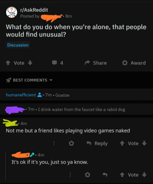 Quite wholesome OP!: r/AskReddit  Posted by  8 m  What do you do when you're alone, that people  would find unusual?  Discussion  t Vote  Share  4  Award  BEST COMMENTS  humanefficient  7m Goatse  I drink water from the faucet like a rabid dog  7m  &4m  Not me but a friend likes playing video games naked  tVote  Reply  4m  It's ok if it's you, just  so ya know.  4 Vote Quite wholesome OP!