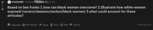 1.how can black woman overcome?: r/AskReddit Posted by  Based on ben hooks 1.how can black woman overcome? 2.Illustrate how white women  exposed (racism/classism/sexism/black women) 3.what could account for these  attitudes?  ajust now  Џ comment O Give Award  Share R Save O Hide  Report  100% Upvoted 1.how can black woman overcome?