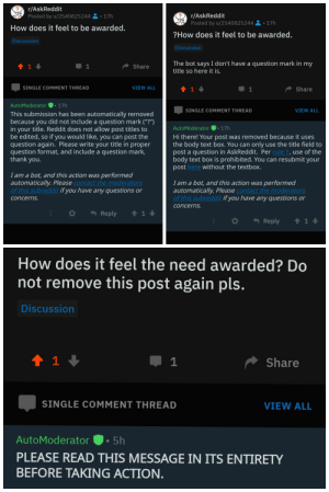 "What have I done: r/AskReddit  Posted by u/2540825244 2 • 17h  r/AskReddit  Posted by u/2540825244 2•17h  How does it feel to be awarded.  ?How does it feel to be awarded.  Discussion  Discussion  The bot says I don't have a question mark in my  title so here it is.  Share  VIEW ALL  SINGLE COMMENT THREAD  Share  |• 17h  AutoModerator  SINGLE COMMENT THREAD  VIEW ALL  This submission has been automatically removed  because you did not include a question mark (""?"")  in your title. Reddit does not allow post titles to  be edited, so if you would like, you can post the  question again. Please write your title in proper  question format, and include a question mark,  thank you.  AutoModerator  17h  Hi there! Your post was removed because it uses  the body text box. You can only use the title field to  post a question in AskReddit. Per rule 1, use of the  body text box is prohibited. You can resubmit your  post here without the textbox.  I am a bot, and this action was performed  automatically. Please contact the moderators  of this subreddit if you have any questions or  I am a bot, and this action was performed  automatically. Please contact the moderators  of this subreddit if you have any questions or  concerns.  concerns.  - Reply  Reply  How does it feel the need awarded? Do  not remove this post again pls.  Discussion  Share  SINGLE COMMENT THREAD  VIEW ALL  AutoModerator  5h  PLEASE READ THIS MESSAGE IN ITS ENTIRETY  BEFORE TAKING ACTION. What have I done"