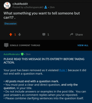 Wait a minute: ?  r/AskReddit  Posted by u/butterypancak3  26m  What something you want to tell someone but  can't?  Discussion  t1  Share  1  SINGLE COMMENT THREAD  VIEW ALL  AutoModerator  26m  PLEASE READ THIS MESSAGE IN ITS ENTIRETY BEFORE TAKING  АСTION.  Your post has been removed as it violated Rule 1 because it did  not end with a question mark.  All posts must end with a question mark.  You must post a clear and direct question, and only the  question, in your title.  Do not include answers or examples in the post title. You can  post answers as comment replies when you've reposted.  Please combine clarifying sentences into the question itself. Wait a minute