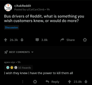 Autobuseros de reddit. Qué te gustaría que los pasajeros supieran o que hicieranMe gustaría que supieran que tengo el poder de matarles a todos: r/AskReddit  Posted by u/CatCanClimb. 9h  Bus drivers of Reddit, what is something you  wish customers knew, or would do more?  Discussion  26.3k  Share  3.8k  BEST COMMENTS  apex-vipr.5h  S10 Awards  I wish they knew I have the power to il themall  eply23.8k Autobuseros de reddit. Qué te gustaría que los pasajeros supieran o que hicieranMe gustaría que supieran que tengo el poder de matarles a todos