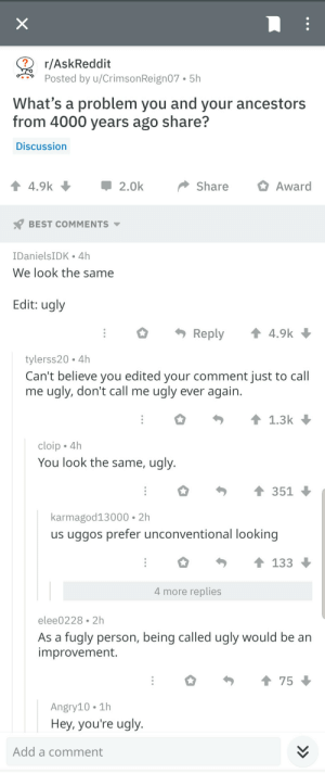Ugly, Best, and Irl: r/AskReddit  Posted by u/Crimson Reign07-5h  What's a problem you and your ancestors  from 4000 years ago share?  Discussion  4.9k  2.0k  ShareAward  BEST COMMENTS  IDanielsIDK 4h  We look the same  Edit: ugly  · Reply ↑ 4.9k  tylerss20 4h  Can't believe you edited your comment just to call  me ugly, don't call me ugly ever again  1.3k  cloip 4h  You look the same, ugly.  351  karmagod13000 2h  us uggos prefer unconventional looking  133  4 more replies  elee0228 2h  As a fugly person, being called ugly would be an  improvement.  75  Angry10 1h  Hey, you're ugly  Add a comment me_irl