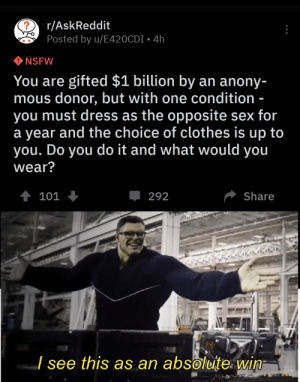 Clothes, Nsfw, and Sex: ?  r/AskReddit  Posted by u/E420CDI 4h  NSFW  You are gifted $1 billion by  mous donor, but with one condition  you must dress as the opposite sex for  a year and the choice of clothes is up to  you. Do you do it and what would you  an anony-  wear?  t 101  Share  292  J see this as an absoluite win Askreddit at it again