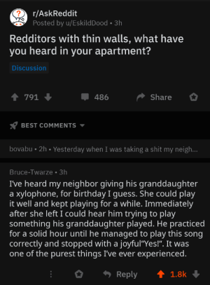 "Wholesome grandpa: r/AskReddit  Posted by u/EskildDood 3h  Redditors with thin walls, what have  you heard in your apartment?  Discussion  Share  791  486  BEST COMMENTS  bovabu 2h. Yesterday when I was taking a shit my neigh...  Bruce-Twarze 3h  I've heard my neighbor giving his granddaughter  xylophone, for birthday I guess. She could play  it well and kept playing for a while. Immediately  after she left I could hear him trying to play  something his granddaughter played. He practiced  for a solid hour until he managed to play this song  correctly and stopped with a joyful""Yes!"". It was  one of the purest things I've ever experienced.  a  Reply  1.8k Wholesome grandpa"