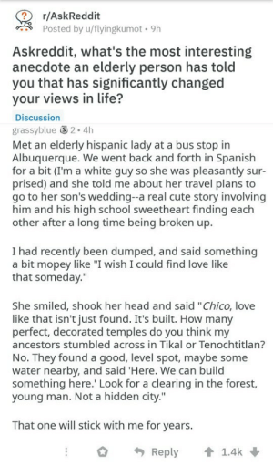 "Cute, Head, and Life: r/AskReddit  Posted by u/flyingkumot. 9h  Askreddit, what's the most interesting  anecdote an elderly person has told  you that has significantly changed  your views in life?  Discussion  grassyblue 2.4h  Met an elderly hispanic lady at a bus stop in  Albuquerque. We went back and forth in Spanish  for a bit (I'm a white guy so she was pleasantly sur-  prised) and she told me about her travel plans to  go to her son's wedding--a real cute story involving  him and his high school sweetheart finding each  other after a long time being broken up.  I had recently been dumped, and said something  a bit mopey like ""I wish I could find love like  that someday.""  She smiled, shook her head and said ""Chico, love  like that isn't just found. It's built. How many  perfect, decorated temples do you think my  ancestors stumbled across in Tikal or Tenochtitlan?  No. They found a good, level spot, maybe some  water nearby, and said 'Here. We can build  something here. Look for a clearing in the forest,  young man. Not a hidden city.""  That one will stick with me for years.  Reply 1.4k positive-memes:Secret to a good marriage"