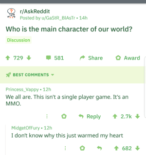 Wholesome Reddit via /r/wholesomememes https://ift.tt/2H6UeuC: r/AskReddit  Posted by u/GaStR_BIAsTr . 14h  Who is the main character of our world?  Discussion  729  -581  Share  Award  ' BEST COMMENTS ▼  Princess_Vappy 12h  We all are. This isn't a single player game. It's an  MMO  Reply ↑ 2.7k  MidgetOfFury 12h  I don't know why this just warmed my heart  682 Wholesome Reddit via /r/wholesomememes https://ift.tt/2H6UeuC