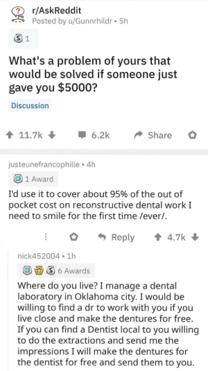 Love, Reddit, and Work: r/AskReddit  ?  Posted by u/Gunnrhildr 5h  S 1  What's a problem of yours that  would be solved if someone just  gave you $5000?  Discussion  t 11.7k  6.2k  Share  justeunefrancophille 4h  1 Award  I'd use it to cover about 95% of the out of  pocket cost on reconstructive dental work I  need to smile for the first time /ever/.  t 4.7k  Reply  nick452004 1h  S6 Awards  Where do you live? I manage a dental  laboratory in Oklahoma city. I would be  willing to find a dr to work with you if you  live close and make the dentures for free.  If you can find a Dentist local to you willing  to do the extractions and send me the  impressions I will make the dentures for  the dentist for free and send them to you. This is why I love reddit via /r/wholesomememes https://ift.tt/2YlA4Be