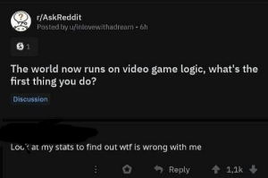 meirl: r/AskReddit  Posted by u/inlovewithadream 6h  The world now runs on video game logic, what's the  first thing you do?  Discussion  Lock at my stats to find out wtf is wrong with me  Reply 會1,1k meirl