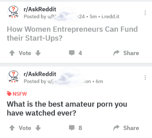 Love when reddit answers its own questions!: r/AskReddit  Posted by u/N  24 5m i.redd.it  How Women Entrepreneurs Can Fund  their Start-Ups?  Vote  Share  r/AskReddit  Posted by u/i  ion 6mm  NSFW  What is the best amateur porn you  have watched ever?  Vote  Share Love when reddit answers its own questions!