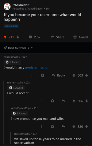 Space Marriage via /r/wholesomememes https://ift.tt/2Zv5jee: r/AskReddit  Posted by u/naked-bacon 16h  If  became your username what would  you  happen  Discussion  t 712  2.5k  Share  Award  BEST COMMENTS  missesmashu 12h  S 1 Award  I would marry u/mistermashu  Reply  503  mistermashu 12h  S 1 Award  I would accept  t506  YeOldSpacePope 11h  S 1 Award  Inow pronounce you man and wife.  330  mistermashu 11h  we saved up for 16 years to be married in the  space vatican Space Marriage via /r/wholesomememes https://ift.tt/2Zv5jee