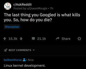 Best, Fate, and Linux: r/AskReddit  Posted by u/QueenMoogle 7h  The last thing you Googled is what kills  you. So, how do you die?  Discussion  t 15.3k  21.1k  Share  BEST COMMENTS  hellbenthorse  Now  Linux kernel development. It was fate.