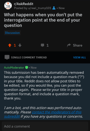 "Thanks for the answer: r/AskReddit  Posted by u/real_trump101  Now  What happens when you don't put the  interrogation point at the end of your  question  Discussion  t 1  Share  1  VIEW ALL  SINGLE COMMENT THREAD  AutoModerator  Now  This submission has been automatically removed  because you did not include a question mark (""?""')  in your title. Reddit does not allow post titles to  be edited, so if you would like, you can post the  question again. Please write your title in proper  question format, and include a question mark,  thank you.  I am a bot, and this action was  matically. Please contact the moderators of this  subreddit if you have any questions or concerns.  performed auto-  Add a comment Thanks for the answer"
