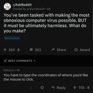 Imagine…: r/AskReddit  Posted by u/slumbre0n  6h  You've been tasked with making the most  obnoxious computer virus possible, BUT  it must be ultimately harmless. What do  you make?  Discussion  Share  Award  369  361  BEST COMMENTS  famoch 6h  You have to type the coordinates of where you'd like  the mouse to click.  t 755  Reply Imagine…