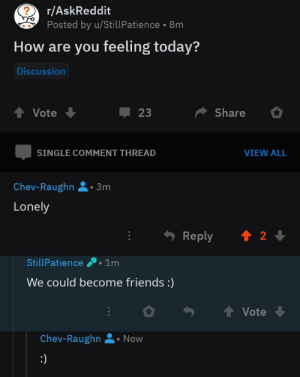 He got a fren: ?  r/AskReddit  Posted by u/Still Patience 8m  How are you feeling today?  Discussion  Vote  Share  23  SINGLE COMMENT THREAD  VIEW ALL  Chev-Raughn  3m  Lonely  2  Reply  StillPatience  1m  We could become friends :)  Vote  Chev-Raughn  Now  :) He got a fren