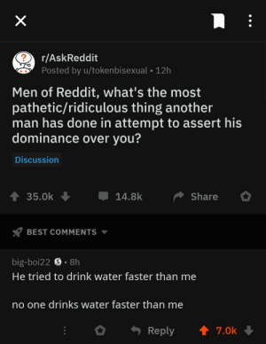 Reddit, Best, and Water: r/AskReddit  Posted by u/tokenbisexual -12h  Men of Reddit, what's the most  pathetic/ridiculous thing another  man has done in attempt to assert his  dominance over you?  Discussion  35.0k14.8k Share  BEST COMMENTS ▼  big-boi22 S . 8h  He tried to drink water faster than me  no one drinks water faster than me  。. Reply ↑ 7.0k Me irl