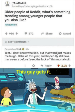 yeet: r/AskReddit  Posted by u/UnluckyOrganization 10h  Older people of Reddit, what's something  trending among younger people that  you also like?  Discussion  會980 φ 872 Share O Award  x7 BEST COMMENTS  Casperboy68 .4h  Yeet. I don't know what it is, but that word just makes  me laugh. Ill be 48 this year, and hopefully still have  many years before I yeet the fuck off this mortal coil.  Reply  會2.0k ↓  is guy getsit. yeet