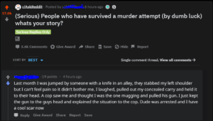 Dude, Dumb, and Head: r/AskReddit Posted by ue  6 hours ago  S  17.0k  (Serious) People who have survived a murder attempt (by dumb luck)  whats your story?  Serious Replies Only  Џ 3.6k Comments O Give Award  Share A Save O Hide  Report  Single comment thread. View all comments  SORT BY BEST ▼  : ^i-19 points . 4 hours ago  Last month I was jumped by someone with a knife in an alley, they stabbed my left shoulder  but I can't feel pain so it didn't bother me. I laughed, pulled out my concealed carry and held it  to their head. A cop saw me and thought I was the one mugging and pulled his gun. I just kept  the gun to the guys head and explained the situation to the cop. Dude was arrested and I have  a cool scar now  Reply Give Award Share Report Save suuuuuuuure...