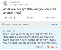Dad, Titanic, and Kids: ?r/AskReddit  /skelguartian13  u/Skelguardian . 13h  What are acceptable lies you can tel  to your kids?  274  356  Share  SINGLE COMMENT THREAD  VIEW ALL  mr_Tsavs 9h  When I was younger my dad told me that the  titanic had a huge shipment of mayonnaise on  board and that it sunk on the 5th of may. That's  why we celebrate the sinko de mayo on May 5th.  Reply  533 me irl