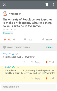 """Reddit, The Game, and youtube.com: r/AskReddit  The entirety of Reddit comes together  to make a videogame. What one thing  do you ask to be in the game?  u/Azaka7 13h  Discussion  342  432  Share  SINGLE COMMENT THREAD  VIEW ALL  PonytaIRL-13h  A siqn saying """"Sub 2 PewDiePie""""  Reply  7  Azaka7.13h  Completion on the game requires the player to  link their YouTube account and sub to PewDiePie  Reply ↑ 9  Add a comment"""