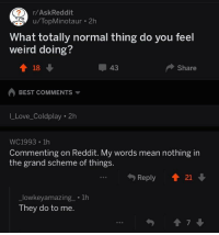 "Coldplay, Love, and Reddit: r/AskReddit  /TopMinotau  r 2h  What totally normal thing do you feel  weird doing?  T18  ー43  Share  BEST COMMENTS ▼  I_Love_Coldplay 2h  WC1993 . 1h  Commenting on Reddit. My words mean nothing in  the grand scheme of things.  Reply21  lowkeyamazing_ 1h  They do to me  7 <p>Just found this lovely exchange in r/askreddit via /r/wholesomememes <a href=""http://ift.tt/2Cr6zqG"">http://ift.tt/2Cr6zqG</a></p>"