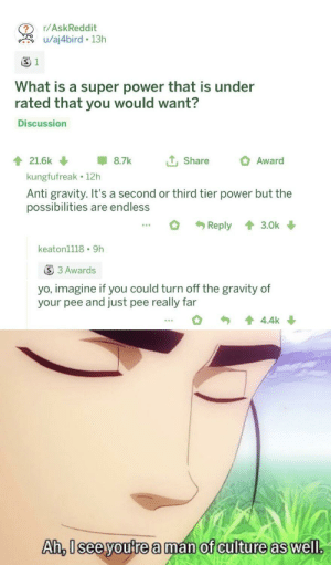 Dank, Memes, and Target: r/AskReddit  u/aj4bird 13h  S 1  What is a super power that is under  rated that you would want?  Discussion  tShare  21.6k  8.7k  Award  kungfufreak 12h  Anti gravity. It's a second or third tier power but the  possibilities are endless  Reply  3.0k  keaton1118 9h  S 3 Awards  yo, imagine if you could turn off the gravity of  your pee and just pee really far  4.4k  Ah, Isee youtrea man of culture as well. a man of culture by RandomUsername279 MORE MEMES