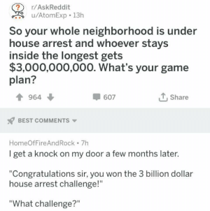 "Be Like, Huh, and Best: r/AskReddit  u/AtomExp 13h  So your whole neighborhood is under  house arrest and whoever stays  inside the longest gets  $3,000,000,000. What's your game  plan?  964  607  Share  BEST COMMENTS  HomeOfFireAndRock 7h  I get a knock on my door a few months later  ""Congratulations sir, you won the 3 billion dollar  house arrest challenge!""  ""What challenge?"" I would lose bc Id forget it was happening like 5 minutes later and be like huh Im almost out of cereal"