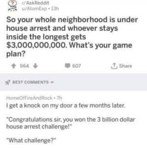 "Best, Congratulations, and Game: r/AskReddit  u/AtomExp 13h  So your whole neighborhood is under  house arrest and whoever stays  inside the longest gets  $3,000,000,000. What's your game  plan?  t Share  964 ф  607  BEST COMMENTS  HomeOfFireAndRock 7h  get a knock on my door a few months later.  ""Congratulations sir, you won the 3 billion dollar  house arrest challenge!""  ""What challenge?"" Meirl"
