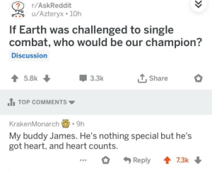 I think we all would support James: r/AskReddit  u/Azteryx 10h  If Earth was challenged to single  combat, who would be our champion?  Discussion  3.3k  T, Share  1TOP COMMENTS  KrakenMonarch.9h  My buddy James. He's nothing special but he's  got heart, and heart counts I think we all would support James