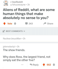 R Askreddit: r/AskReddit  u/bhucewayne 1h  Aliens of Reddit, what are some  human things that make  absolutely no sense to you?  Vote  243  Share  BEST COMMENTS  NuclearJesusMan 1h  ipterodactyl. 1h  The show friends.  Why does Ross, the largest friend, not  simply eat the other five?  .Reply 66