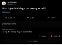 Creepy: r/AskReddit  u/Blinkle 5h  What is perfectly legal but creepy as hell?  Discussion  1.6k  1.8k  Share  BEST COMMENTS  Unnatural-One 3h  Facing the wrong way in an elevator  Roply.8k  96 more replies