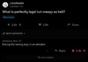 Wrong Way: r/AskReddit  u/Blinkle 5h  What is perfectly legal but creepy as hell?  Discussion  t1.6k  1.8k  Share  BEST COMMENTS  Unnatural-One 3h  Facing the wrong way in an elevator.  Reply  t 4.8k  96 more roplies
