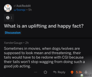 They are always such good pups!: r/AskReddit  u/bonqz 5h  S 1  What is an uplifting and happy fact?  Discussion  XanderGauge 2h  Sometimes in movies, when dogs/wolves are  supposed to look mean and threatening, their  tails would have to be redone with CGI because  their tails won't stop wagging from doing such a  good job acting.  Reply  5.3k  Stitch It! They are always such good pups!