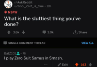 me irl: r/AskReddit  u/bool_idiot_is_true 11h  NSFW  What is the sluttiest thing you've  done?  會3.6k  3.0k  Share  SINGLE COMMENT THREAD  VIEW ALL  BatZ101을。7h  I play Zero Suit Samus in Smash.  /Edit  會143 me irl