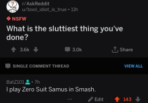 me irl by BatZ101 MORE MEMES: r/AskReddit  u/bool_idiot_is_true 11h  NSFW  What is the sluttiest thing you've  done?  會3.6k  3.0k  Share  SINGLE COMMENT THREAD  VIEW ALL  BatZ101을。7h  I play Zero Suit Samus in Smash.  /Edit  會143 me irl by BatZ101 MORE MEMES