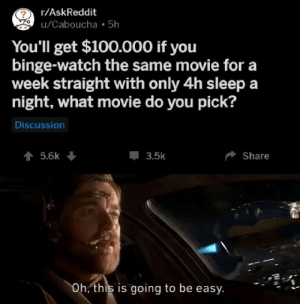 Theyll pay me to do it?: r/AskReddit  u/Caboucha 5h  You'll get $100.000 if you  binge-watch the same movie for a  week straight with only 4h sleep a  night, what movie do you pick?  Discussion  5.6k  3.5k  Share  Oh, this is going to be easy Theyll pay me to do it?